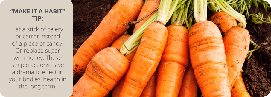 MAKE IT A HABIT - TIP: Eat a stick of celery or carrot instead of a piece of candy. Or replace sugar with honey. These simple actions have a dramatic effect on your bodies' health in the long term.
